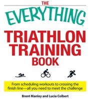 The Everything Triathlon Training Book: From Scheduling Workouts to Crossing the Finish Line -- All You Need to Meet the Challenge ebook by Manley, Brent