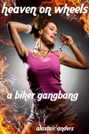 Heaven on Wheels: A Biker Gangbang ebook by Alastair Anders