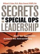 Secrets of Special Ops Leadership - Dare the Impossible-- Achieve the Extraordinary ebook by William A. COHEN