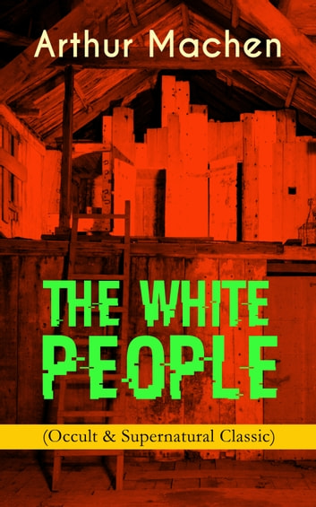 THE WHITE PEOPLE (Occult & Supernatural Classic) - Dark Fantasy Adventure ebook by Arthur Machen
