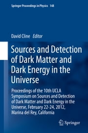 Sources and Detection of Dark Matter and Dark Energy in the Universe - Proceedings of the 10th UCLA Symposium on Sources and Detection of Dark Matter and Dark Energy in the Universe, February 22-24, 2012, Marina del Rey, California ebook by David Cline