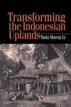 Transforming the Indonesian Uplands ebook by Tania Li