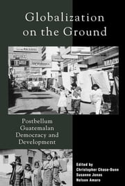 Globalization on the Ground - Postbellum Guatemalan Democracy and Development ebook by Christopher Chase-Dunn,Nelson Amaro,Susanne Jonas,John A. Booth,Stephen G. Bunker,Christopher Chase-Dunn,A Douglas Kincaid,Susan Manning,Alejandro Portes,Julia Richards,Michael Richards,William I. Robinson,Gert Rosenthal,José Serech,Edelberto Torres,Kay B. Warren