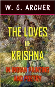 The Loves of Krishna: In Indian Painting and Poetry (Illustrated) ebook by W G Archer
