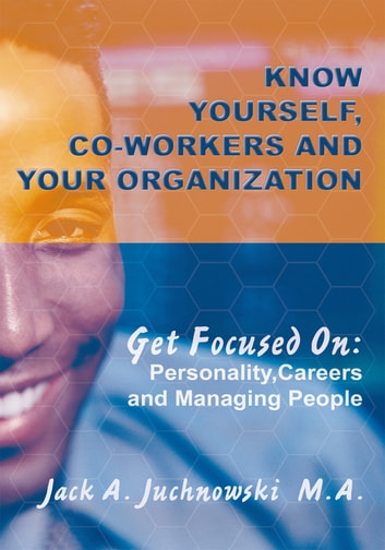 Know Yourself, Co-workers and Your Organization - Get Focused On: Personality, Careers and Managing People ebook by Jack Juchnowski, M. A.