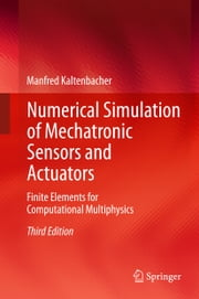 Numerical Simulation of Mechatronic Sensors and Actuators - Finite Elements for Computational Multiphysics ebook by Manfred Kaltenbacher