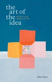 The Art of the Idea - And How It Can Change Your Life ebook by John Hunt