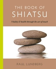 The Book of Shiatsu - Vitality & Health Through the Art of Touch ebook by Paul Lundberg