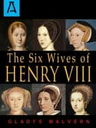 The Six Wives of Henry VIII ebook by Gladys Malvern