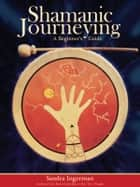 Shamanic Journeying - A Beginner's Guide ebook by Sandra Ingerman