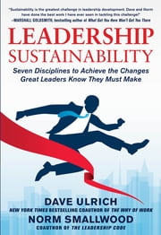 Leadership Sustainability: Seven Disciplines to Achieve the Changes Great Leaders Know They Must Make ebook by Dave Ulrich, Norm Smallwood