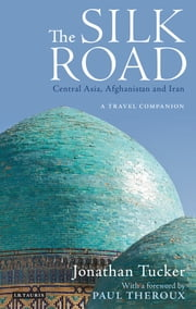 The Silk Road - Central Asia, Afghanistan and Iran - A Travel Companion ebook by Jonathan Tucker