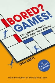 Bored? Games! - 101 games to make every day more playful, from the author of THE FLOOR IS LAVA ebook by Ivan Brett