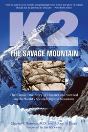 K2, The Savage Mountain - The Classic True Story Of Disaster And Survival On The World's Second-Highest Mountain ebook by Charles Houston,Robert Bates,Jim Wickwire
