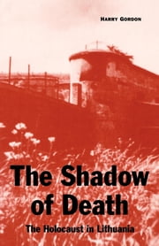 The Shadow of Death - The Holocaust in Lithuania ebook by Harry Gordon