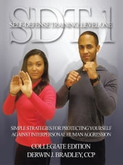 SDT-1 SELF-DEFENSE TRAINING: LEVEL ONE - SIMPLE TECHNIQUES AND STRATEGIES FOR PROTECTING YOURSELF AGAINST INTERPERSONAL HUMAN AGGRESSION ebook by Derwin J. Bradley