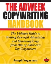 The Adweek Copywriting Handbook - The Ultimate Guide to Writing Powerful Advertising and Marketing Copy from One of America's Top Copywriters ebook by Joseph Sugarman