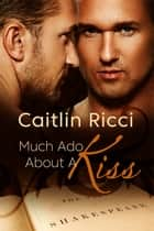 Much Ado About A Kiss ebook by Caitlin Ricci