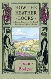 How the Heather Looks - A Joyous Journey to the British Sources of Children's Books ebook by Joan Bodger