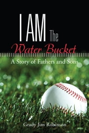 I Am The Water Bucket - A Story of Fathers and Sons ebook by Grady Jim Robinson