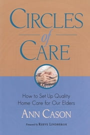 Circles of Care - How to Set Up Quality Home Care for Our Elders ebook by Ann Cason,Reeve Lindbergh