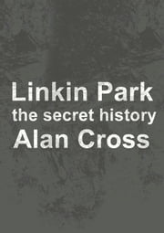 Linkin Park - the secret history ebook by Alan Cross