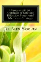 Fibromyalgia in a Nutshell - A Safe and Effective Functional Medicine Strategy ebook by Dr Alex Vasquez