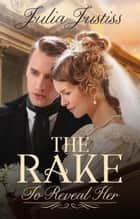 The Rake To Reveal Her - A Regency Romance ebook by Julia Justiss