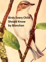 Birds Every Child Should Know, Illustrated ebook by Neltje Blanchan