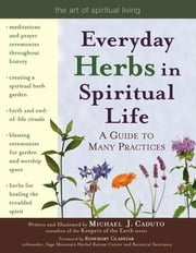 Everyday Herbs in Spiritual Life - A Guide to Many Practices ebook by Micheal J. Caduto,Rosemary Gladstar