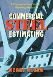 Commercial Steel Estimating: A Comprehensive Guide to Mastering the Basics ebook by Olsen, Kerri