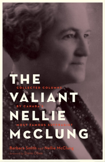 The Valiant Nellie McClung - Collected Columns by Canada's Most Famous Suffragist ebook by Barbara Smith,Nellie McClung