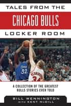 Tales from the Chicago Bulls Locker Room - A Collection of the Greatest Bulls Stories Ever Told ebook by Bill Wennington, Kent McDill
