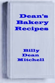 Dean's Bakery Recipes - Bread, Cake, Cookie, Pie Recipes ebook by Dean Mitchell