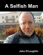 A Selfish Man ebook by John O'Loughlin