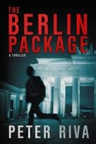 The Berlin Package - A Thriller eBook by Peter Riva
