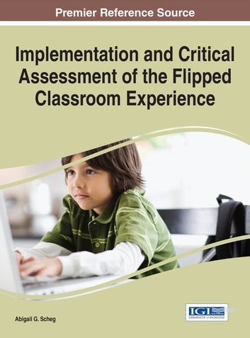 Implementation and Critical Assessment of the Flipped Classroom Experience ebook by