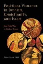Political Violence in Judaism, Christianity, and Islam - From Holy War to Modern Terror ebook by Jonathan Fine