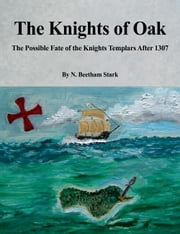 Oak Island: The Knights of Oak: The Possible Fate of the Knights Templars After 1307 ebook by N. Beetham Stark