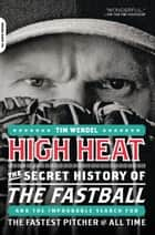 High Heat - The Secret History of the Fastball and the Improbable Search for the Fastest Pitcher of All Time ebook by Tim Wendel