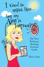I Used To Miss Him...But My Aim Is Improving: Not Your Ordinary Breakup Survival Guide - Not Your Ordinary Breakup Survival Guide ebook by Alison James