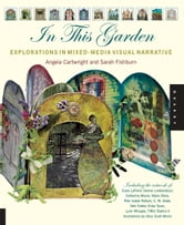 In This Garden: Exploration in Mixed-Media Visual Narrative - Exploration in Mixed-Media Visual Narrative ebook by Angela Cartwright,Sarah Fishburn