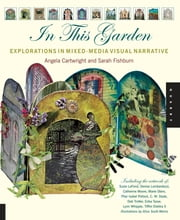 In This Garden: Exploration in Mixed-Media Visual Narrative - Exploration in Mixed-Media Visual Narrative ebook by Angela Cartwright, Sarah Fishburn