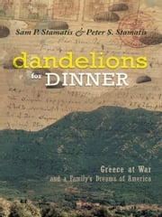 Dandelions for Dinner - Greece at War and a Family's Dreams of America ebook by Sam P. Stamatis and Peter S. Stamatis