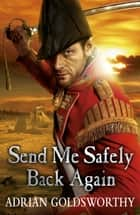 Send Me Safely Back Again eBook by Adrian Goldsworthy