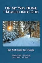 On My Way Home I Bumped into God - But Not Really by Chance ebook by Raymond J. Golarz, Marion J. Golarz