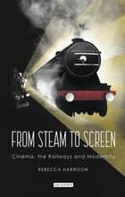 From Steam to Screen - Cinema, the Railways and Modernity ebook by Rebecca Harrison