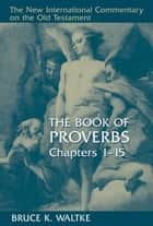 The Book of Proverbs, Chapters 1-15 ebook by Bruce K. Waltke