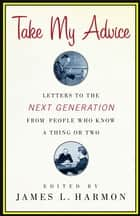 Take My Advice - Letters to the Next Generation from People Who Know a Thing or Two ebook by James L. Harmon