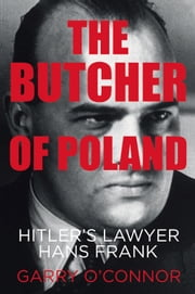 Butcher of Poland - Hitler's Lawyer Hans Frank ebook by Garry O'Connor,Michael Holroyd